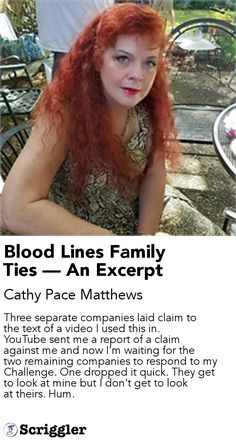 Blood Lines Family Ties — An Excerpt by Cathy Pace Matthews https://scriggler.com/detailPost/story/55502 Three separate companies laid claim to the text of a video I used this in. YouTube sent me a report of a claim against me and now I'm waiting for the two remaining companies to respond to my Challenge. One dropped it quick. They get to look at mine but I don't get to look at theirs. Hum.