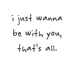 I just wanna be with you, that's all.
