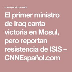 El primer ministro de Iraq canta victoria en Mosul, pero reportan resistencia de ISIS – CNNEspañol.com