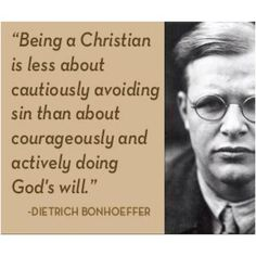 """Being a Christian is less about cautiously avoiding sin than about courageously and actively doing God's will."" - Detrich Bonhoeffer"