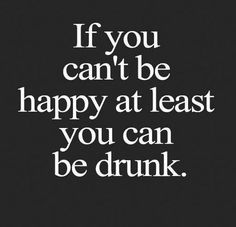 Be Happy Or Be Drunk
