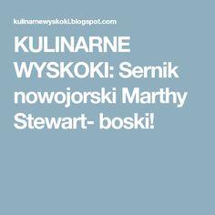 KULINARNE WYSKOKI: Sernik nowojorski Marthy Stewart- boski!