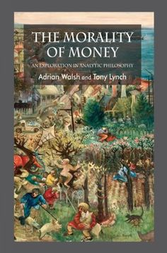 The Morality of money : an exploration in analytic philosophy / Adrian Walsh and Tony Lynch