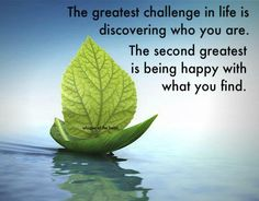 The greatest challenge in life is discovering who you are. The second greatest is being happy with what you find.