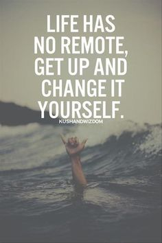 """Life has no remote, get up and change it yourself."""
