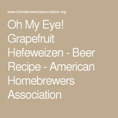 Oh My Eye! Grapefruit Hefeweizen - Beer Recipe - American Homebrewers Association