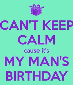 CAN'T KEEP CALM cause it's MY MAN'S BIRTHDAY