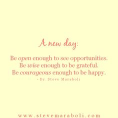 A new day: Be open enough to see opportunities. Be wise enough to be grateful. Be courageous enough to be happy. - Steve Maraboli