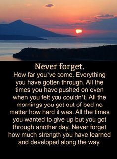 Quotes Never forget. How far you've come. Everything you have gotten through All the times you have pushed on even when you felt you couldn't.