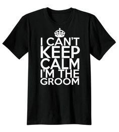 I Can't Keep Calm I'm The Groom T Shirt Groom T-Shirt, Wedding Shirt, Groom Shirt