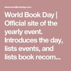 World Book Day | Official site of the yearly event. Introduces the day, lists events, and lists book recommendations. Also pictures of past events.