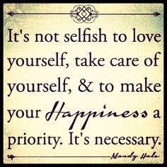 Things to Start Doing for Yourself: #4 - Start making your own happiness a priority.   Your needs matter. If you don't value yourself, look out for yourself, and stick up for yourself, you're sabotaging yourself. Remember, it IS possible to take care of your own needs while simultaneously caring for those around you. And once your needs are met, you will likely be far more capable of helping those who need you most.