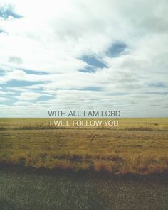 I will follow You with all the faith and love I can muster up.