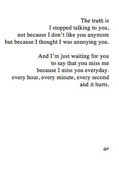 The truth is, I stopped talking to you, not because I don't like you anymore, but because I thought I was annoying you. And I'm just waiting for you to say that you miss me. Because I miss you everyday, every hour, every minute, every second, and it hurts.