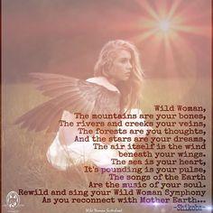 Mujer salvaje Las montañas son tus huesos Los ríos y arroyos tus venas Los bosques son tus pensamientos Y las estrellas son tus sueños Y el aire mismo es el viento bajo tus alas. El mar es tu corazón Está palpitando es tu pulso Las canciones de la Tierra Son la música de tu alma.-GYPSY SOUL BAREFOOT
