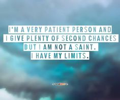 I'm a very patient person and I give plenty of second chances but I am not a saint. I have my limits.