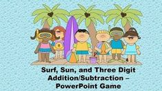 Surf, Sun, and Three Digit Addition/Subtraction PowerPoint Game. This game includes 20 practice problems with/without regrouping, 5 word problems and a quick review of basic facts.