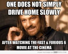 No drive home slowly after Fast and Furious 6 - Sean Bean Boromir meme: One does not simply drive home slowly after watching the Fast & Furious 6 movie at the cinema.