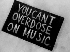 You can't overdose on music.