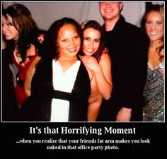 that horrifying moment.. when you realize that your friends arm has made you look naked in the office party photo. hilar.