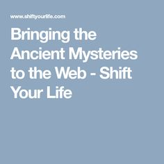 Bringing the Ancient Mysteries to the Web - Shift Your Life