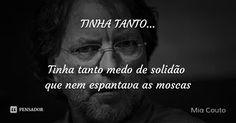 TINHA TANTO...   Tinha tanto medo de solidão  que nem espantava as moscas — Mia Couto