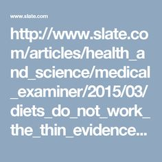 http://www.slate.com/articles/health_and_science/medical_examiner/2015/03/diets_do_not_work_the_thin_evidence_that_losing_weight_makes_you_healthier.html