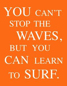 """Faith. """"You can't stop the waves, but you can learn to surf."""""""