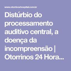 Distúrbio do processamento auditivo central, a doença da incompreensão   Otorrinos 24 Horas - Sempre com você
