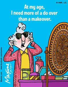 Maxine: At my age I need more of a do over than a makeover.