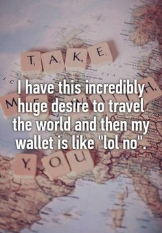 """I have this incredibly huge desire to travel the world and then my wallet is like ""lol no""."""