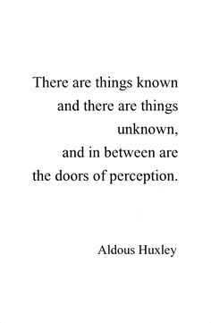 There are things known & there are things unknown, and in between are the doors of perception. ~ Aldous Huxley