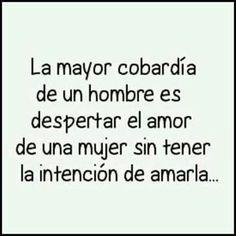 La mayor cobardía de un hombre es despertar el amor de una mujer sin tener la intención de amarla .