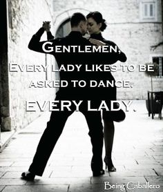 Gentlemans Quotes: Gentlemen, every lady likes to be asked to dance. EVERY LADY. -Being Caballero- . . . . . der Blog für den Gentleman - www.thegentlemanclub.de/blog