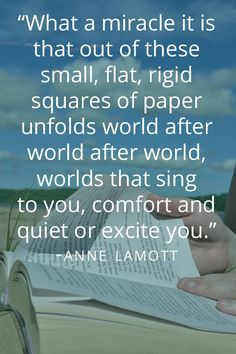 """""""What a miracle it is that out of these small, flat, rigid squares of paper unfolds world after world after world, worlds that sing to you, comfort and quiet or excite you."""" Anne Lamott"""