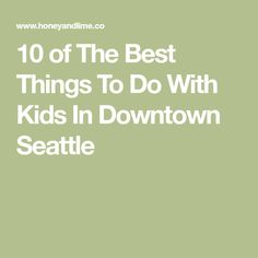 10 of The Best Things To Do With Kids In Downtown Seattle