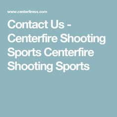 Contact Us - Centerfire Shooting Sports Centerfire Shooting Sports