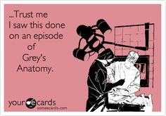Funny TV Ecard: ...Trust me I saw this done on an episode of Grey's Anatomy.