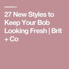 27 New Styles to Keep Your Bob Looking Fresh | Brit + Co