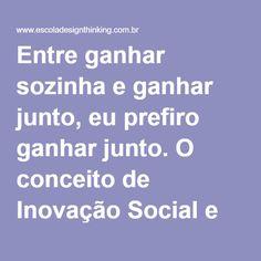 Entre ganhar sozinha e ganhar junto, eu prefiro ganhar junto. O conceito de Inovação Social e geração de valor distribuído.   Escola Design Thinking