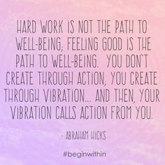 Hard work is not the path to well being; feeling good is the path to well being! - Abraham | #inspiration #motivation #abrahamhicks #loa #lawofattraction #spiritual
