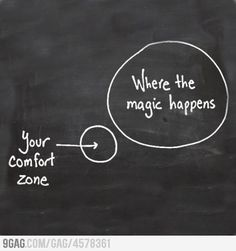 Get outta your comfort zone.