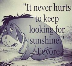 """""""It never hurts to keep looking for sunshine."""" Disney Quotes- Eeyore from Winnie the Pooh Cute Quotes, Great Quotes, Quotes To Live By, Inspirational Quotes, Cute Disney Quotes, Disney Senior Quotes, Beautiful Disney Quotes, Disney Sayings, Bestfriend Quotes Tumblr"""