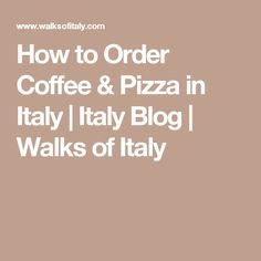 How to Order Coffee & Pizza in Italy | Italy Blog | Walks of Italy