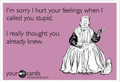 Me desculpe, eu ferir seus sentimentos quando te chamei estúpido.  Eu realmente pensei que você já sabia.