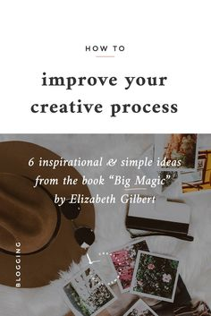 6 inspirational and simple ideas to improve your creative process from the book Big Magic