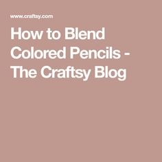How to Blend Colored Pencils - The Craftsy Blog