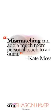 """""""Mismatching can add a much more personal touch to an outfit."""" --Kate Moss Subscribe to the daily #styleword here: http://www.focusonstyle.com/styleword/ #quotes #styletips"""