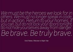 We must be the heroes we look for in others. We must no longer speak in code, but in action. Return to your homes, if you can, but do not lock your doors tonight, do not hide yourselves away from danger. Be brave. Be truly brave. - Cecil Palmer. WtNV.