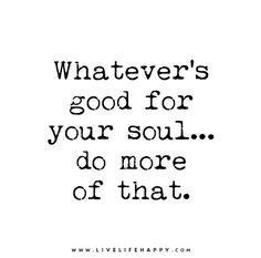 Whatever's good for your soul… do more of that.